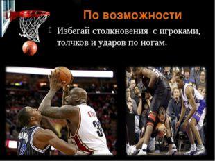По возможности Избегай столкновения с игроками, толчков и ударов по ногам.