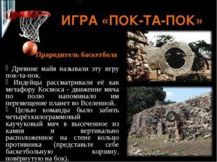 ИГРА «ПОК-ТА-ПОК» Прародитель баскетбола Древние майя называли эту игру пок-т