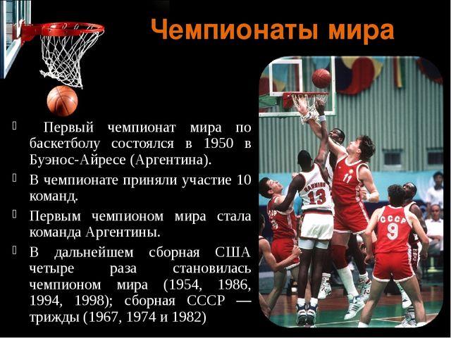 Чемпионаты мира Первый чемпионат мира по баскетболу состоялся в 1950 в Буэнос...