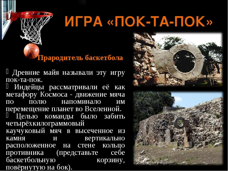 ИГРА «ПОК-ТА-ПОК» Прародитель баскетбола Древние майя называли эту игру пок-т...