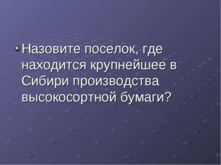Назовите поселок, где находится крупнейшее в Сибири производства высокосортно