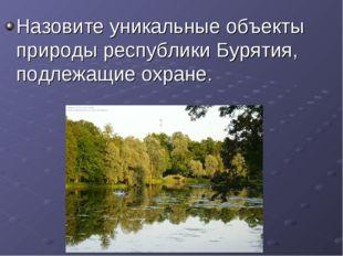 Назовите уникальные объекты природы республики Бурятия, подлежащие охране.