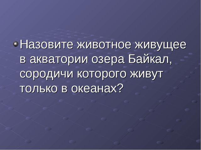 Назовите животное живущее в акватории озера Байкал, сородичи которого живут т...