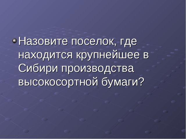 Назовите поселок, где находится крупнейшее в Сибири производства высокосортно...