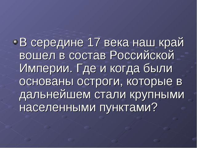 В середине 17 века наш край вошел в состав Российской Империи. Где и когда бы...