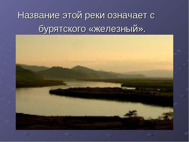 Название этой реки означает с бурятского «железный».