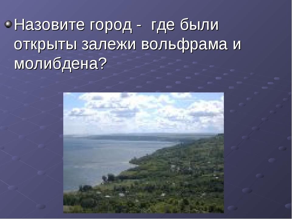 Назовите город - где были открыты залежи вольфрама и молибдена?