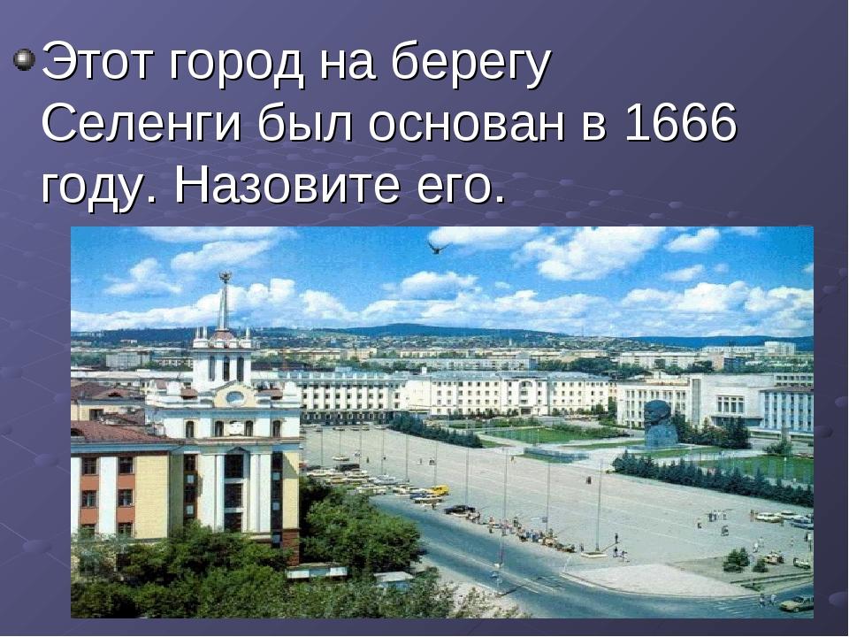 Этот город на берегу Селенги был основан в 1666 году. Назовите его.