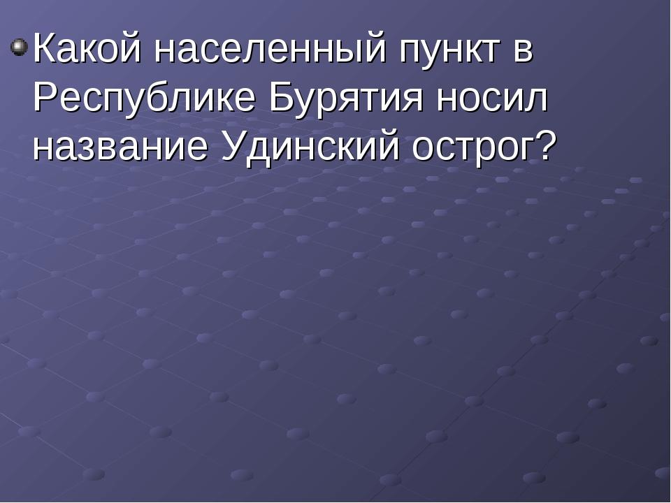 Какой населенный пункт в Республике Бурятия носил название Удинский острог?