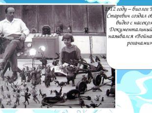 1912 году – биолог Владислав Старевич создал обучающее видео с насекомами. Д