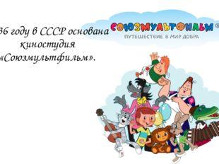 1936 году в СССР основана киностудия «Союзмультфильм».