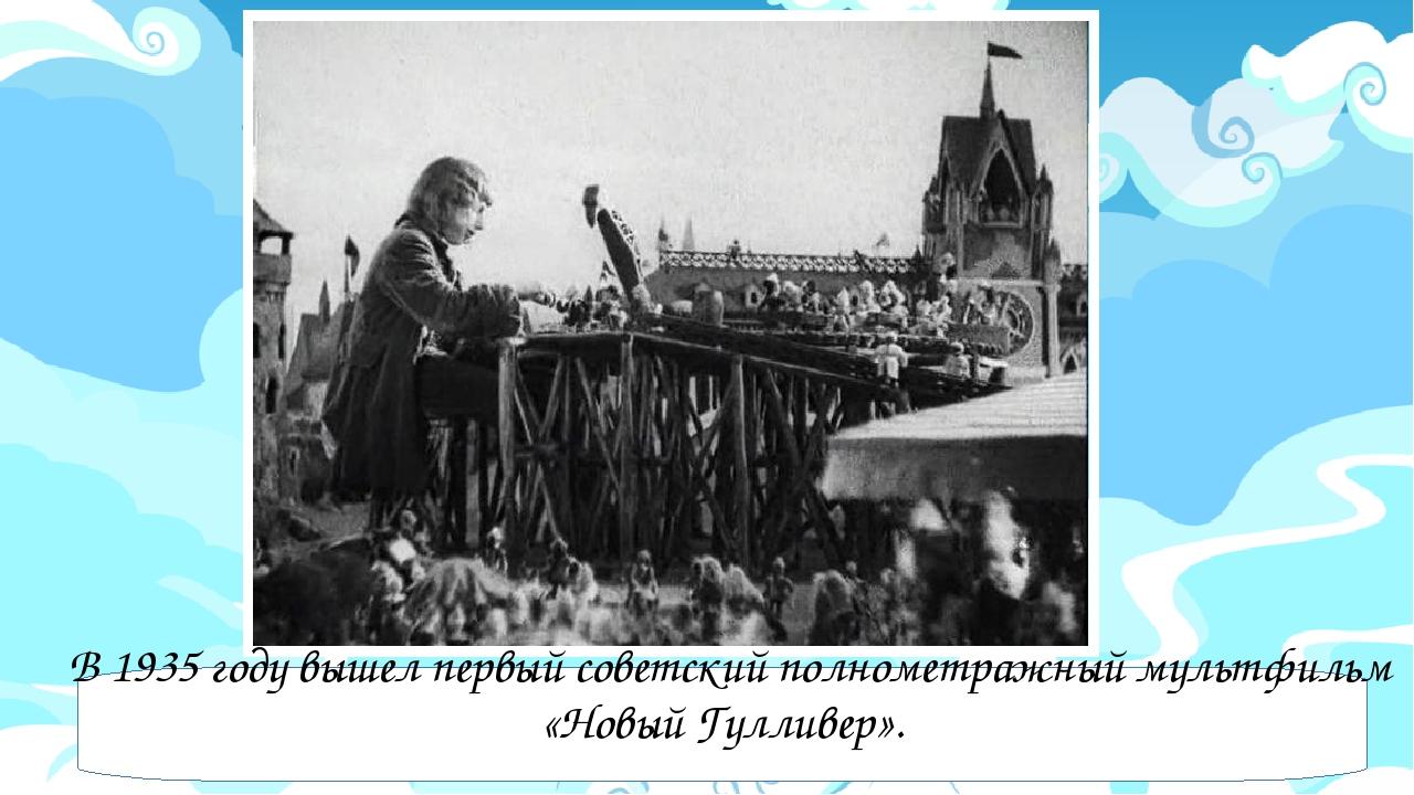 В 1935 году вышел первый советский полнометражный мультфильм «Новый Гулливер...