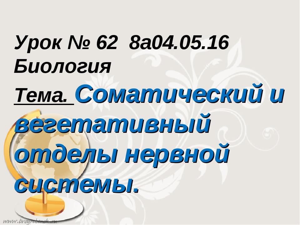 Урок № 62 8а04.05.16 Биология Тема. Соматический и вегетативный отделы нервно...