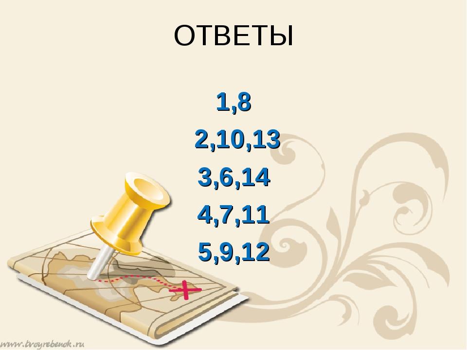 ОТВЕТЫ 1,8 2,10,13 3,6,14 4,7,11 5,9,12