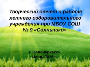 г. Новочеркасск Июнь 2016 г. Творческий отчёт о работе летнего оздоровительн