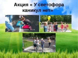 Акция « У светофора каникул нет»