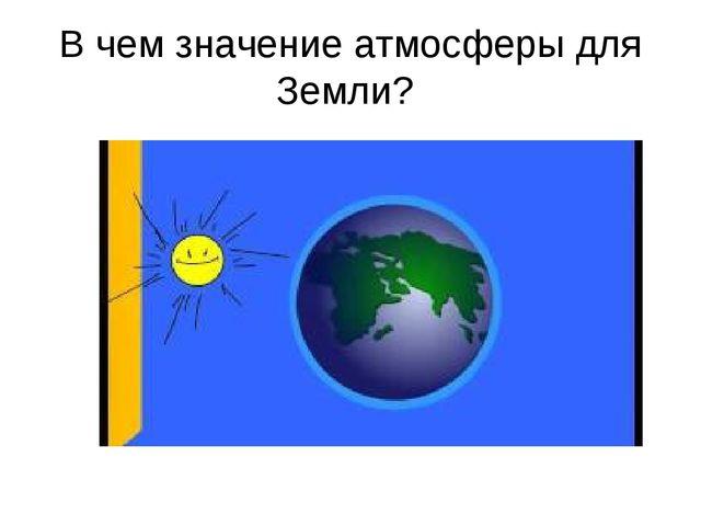 В чем значение атмосферы для Земли?