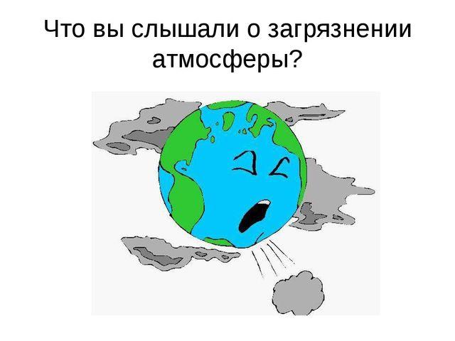 Что вы слышали о загрязнении атмосферы?