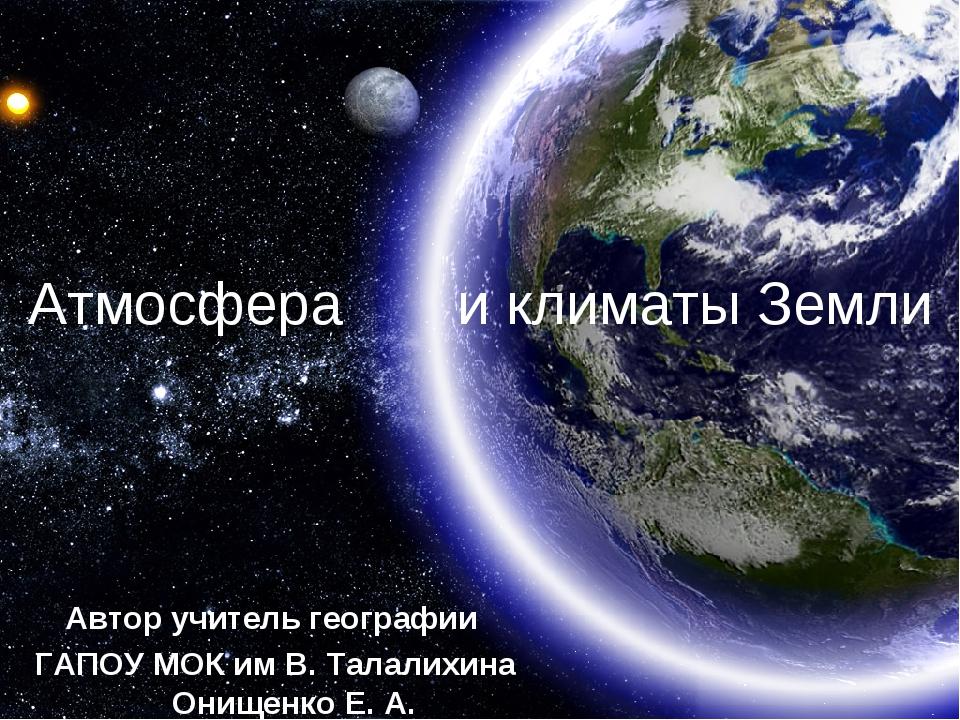 Атмосфера и климаты Земли Автор учитель географии ГАПОУ МОК им В. Талалихина...