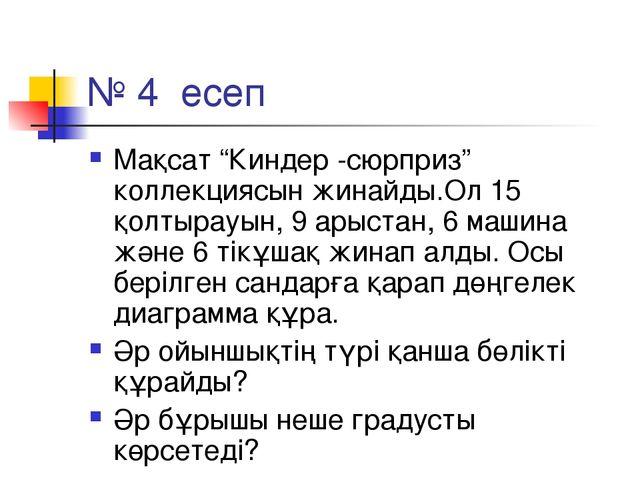 """№ 4 есеп Мақсат """"Киндер -сюрприз"""" коллекциясын жинайды.Ол 15 қолтырауын, 9 ар..."""