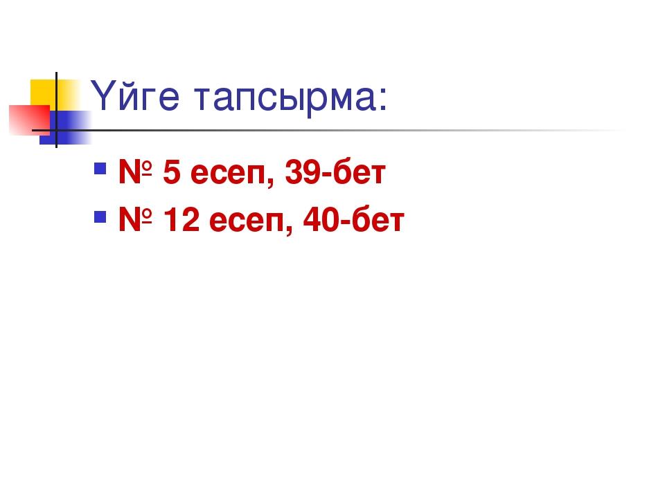 Үйге тапсырма: № 5 есеп, 39-бет № 12 есеп, 40-бет