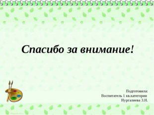 Спасибо за внимание! Подготовила: Воспитатель 1 кв.категории Нургалиева З.Н.