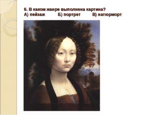6. В каком жанре выполнена картина? А) пейзаж Б) портрет В) натюрморт