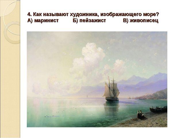 4. Как называют художника, изображающего море? А) маринист Б) пейзажист В) жи...