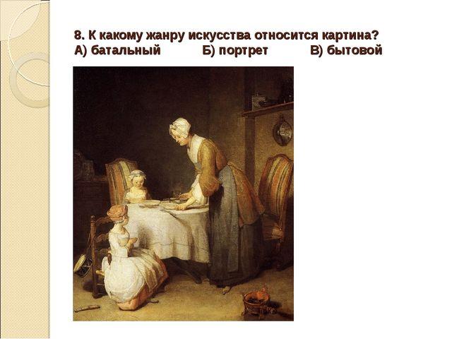 8. К какому жанру искусства относится картина? А) батальный Б) портрет В) быт...