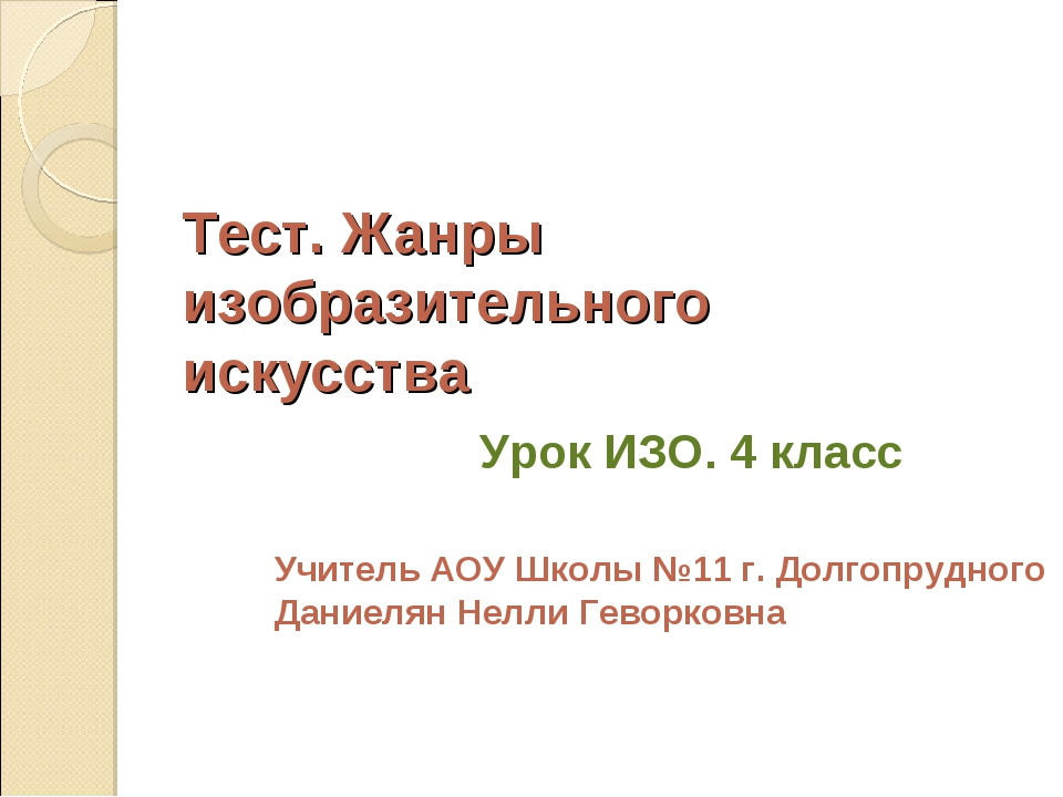 Тест. Жанры изобразительного искусства Урок ИЗО. 4 класс Учитель АОУ Школы №1...