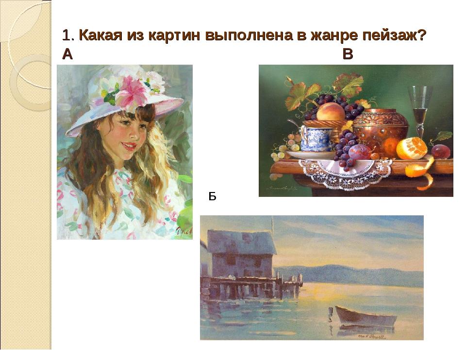 1. Какая из картин выполнена в жанре пейзаж? А В Б