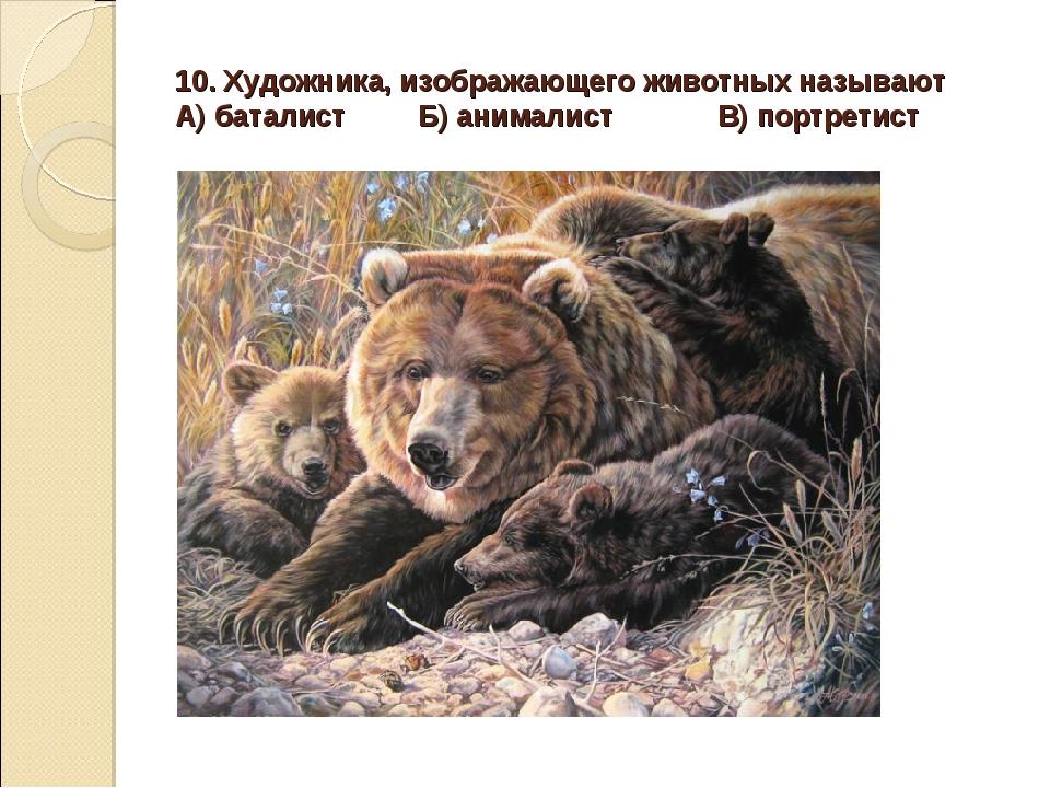 10. Художника, изображающего животных называют А) баталист Б) анималист В) по...