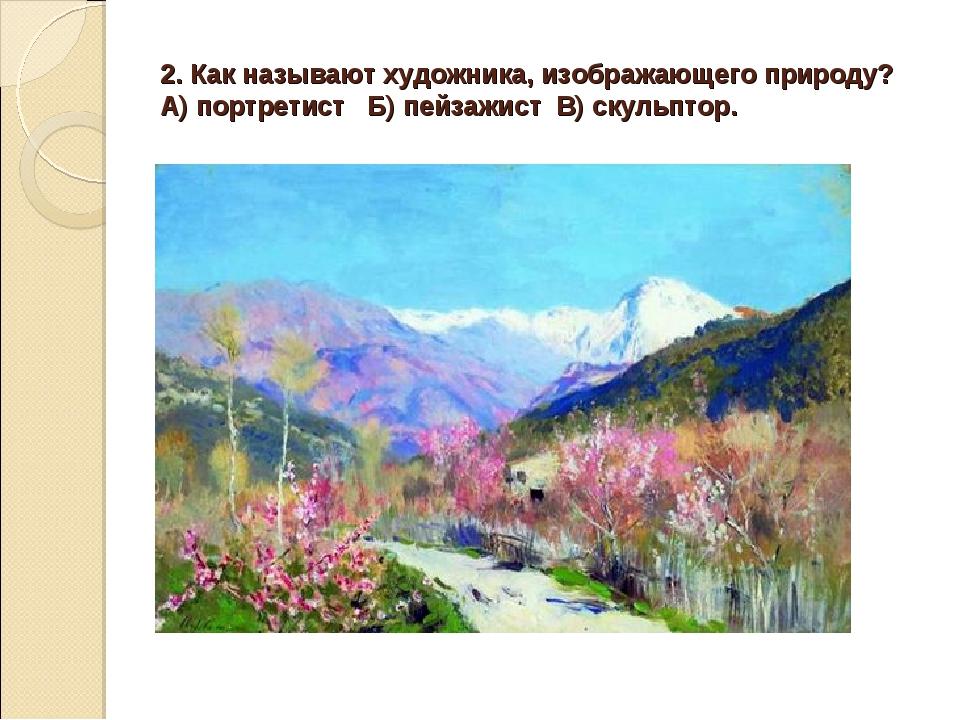 2. Как называют художника, изображающего природу? А) портретист Б) пейзажист...