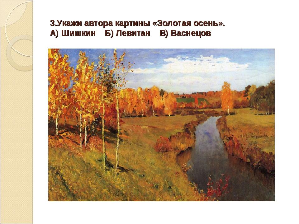 3.Укажи автора картины «Золотая осень». А) Шишкин Б) Левитан В) Васнецов