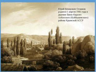 Юрий Бекирович Османов родился 1 апреля 1941 года в деревне Биюк-Каралез Алба