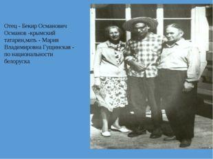 Отец - Бекир Османович Османов -крымский татарин,мать - Мария Владимировна Гу