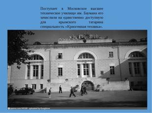Поступает в Московское высшее техническое училище им. Баумана его зачислили н