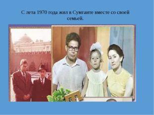 С лета 1970 года жил в Сумгаите вместе со своей семьей.