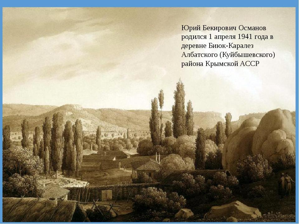 Юрий Бекирович Османов родился 1 апреля 1941 года в деревне Биюк-Каралез Алба...