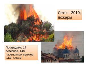 Лето – 2010, пожары Пострадало 17 регионов, 148 населенных пунктов, 2448 семей.