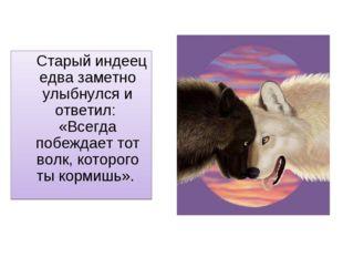 Старый индеец едва заметно улыбнулся и ответил: «Всегда побеждает тот волк,