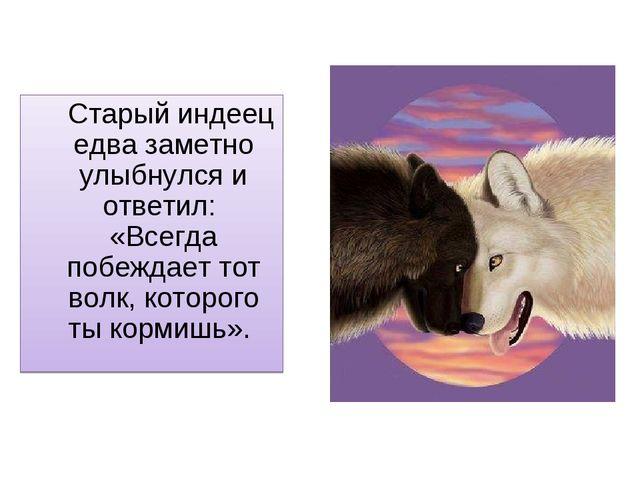 Старый индеец едва заметно улыбнулся и ответил: «Всегда побеждает тот волк,...