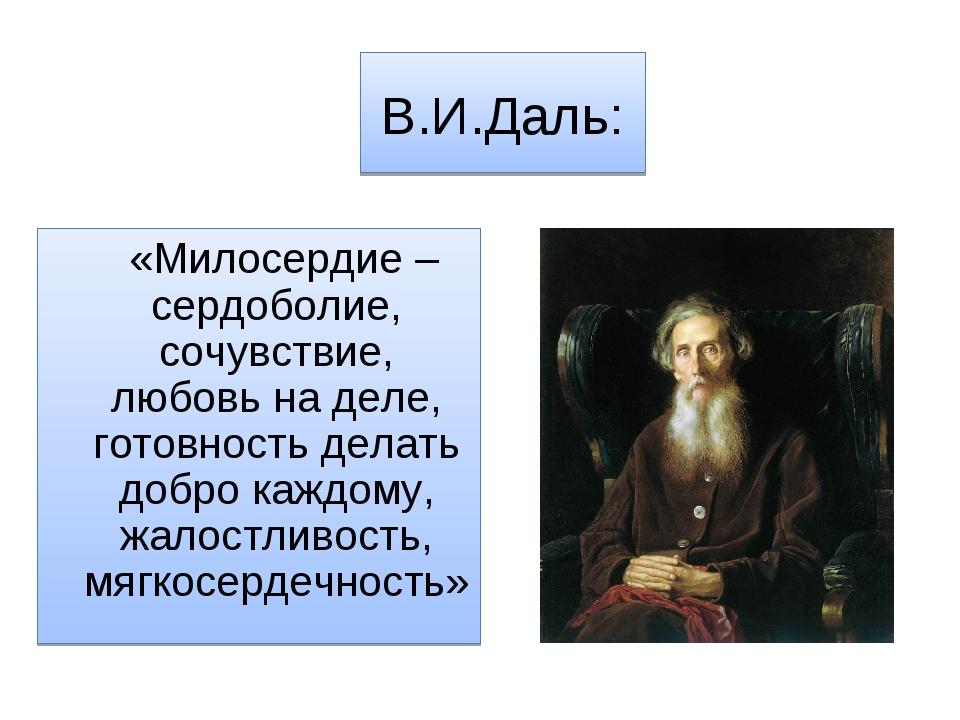 В.И.Даль: «Милосердие – сердоболие, сочувствие, любовь на деле, готовность де...