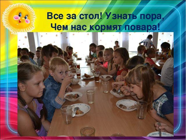 Все за стол! Узнать пора, Чем нас кормят повара!
