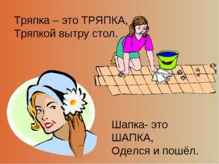 Тряпка – это ТРЯПКА, Тряпкой вытру стол. Шапка- это ШАПКА, Оделся и пошёл.