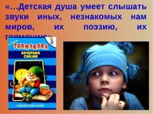 «…Детская душа умеет слышать звуки иных, незнакомых нам миров, их поэзию, их