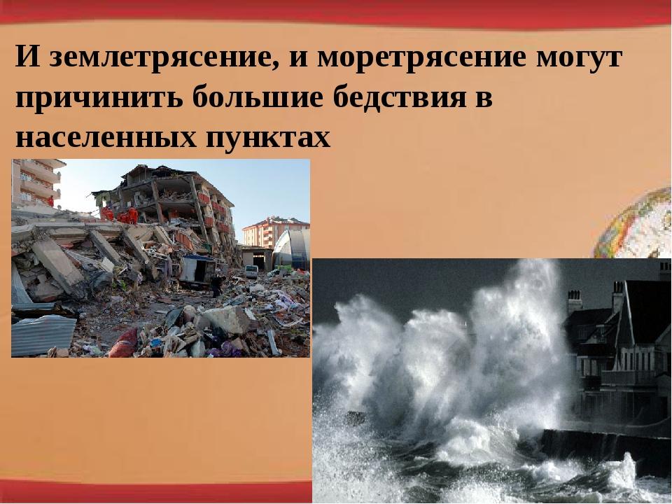 И землетрясение, и моретрясение могут причинить большие бедствия в населенных...