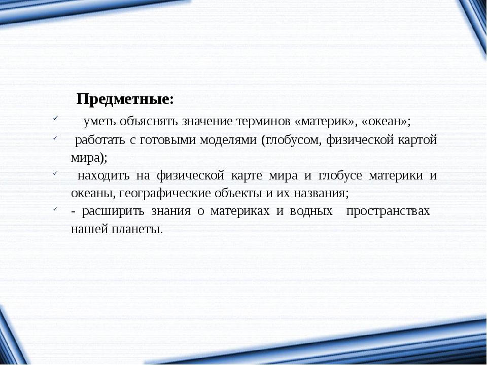 Предметные: уметь объяснять значение терминов «материк», «океан»; работать с...