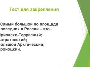 Тест для закрепления 7. Самый большой по площади заповедник в России – это… А