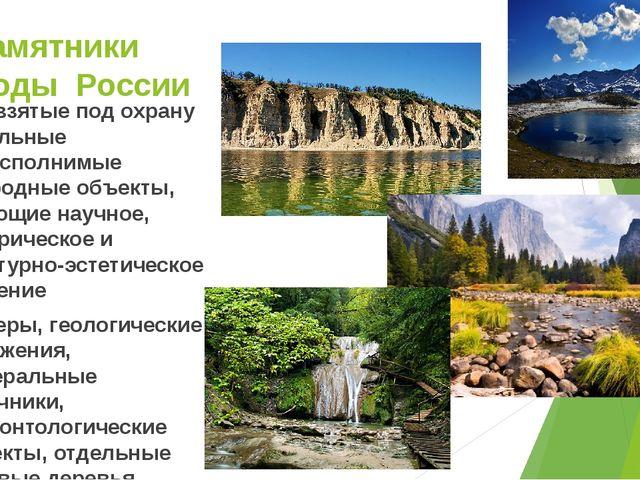 Памятники природы России Это взятые под охрану отдельные невосполнимые природ...